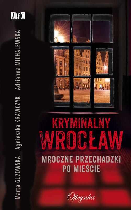 okładka Kryminalny Wrocław Mroczne przechadzki po mieścieksiążka      Marta Guzowska, Agnieszka Krawczyk, Adrianna Michalewska