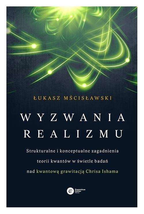 okładka Wyzwania realizmu Strukturalne i konceptualne zagadnienia teorii kwantów w świetle badań nad kwantową grawitacją Chrisa Ishama, Książka | Łukasz Mścisławski