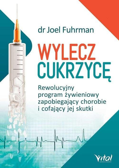 okładka Wylecz cukrzycę Rewolucyjny program żywieniowy zapobiegający chorobie i cofający jej skutki, Książka   Joel Fuhrman