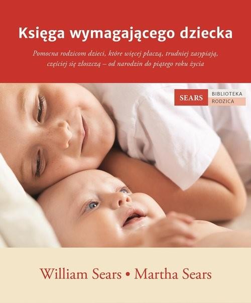 okładka Księga wymagającego dziecka Pomocna rodzicom dzieci, które więcej płaczą, trudniej zasypiają, częściej się złoszczą – od narodziksiążka |  | William Sears, Martha Sears