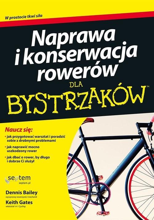 okładka Naprawa i konserwacja rowerów dla bystrzakówksiążka |  | Dennis Bailey, Keith Gates