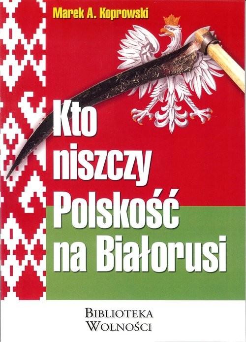 okładka Kto niszczy Polskość na Białorusiksiążka |  | Marek A. Koprowski