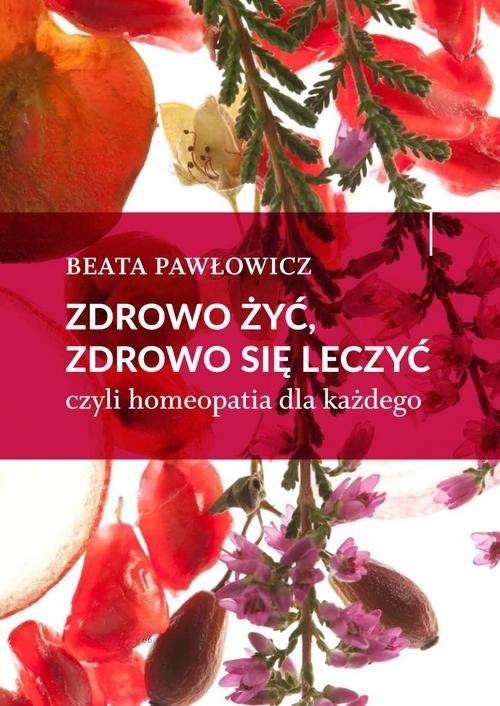 okładka Zdrowo żyć, zdrowo się leczyć czyli homeopatia dla każdegoksiążka |  | Beata Pawłowicz
