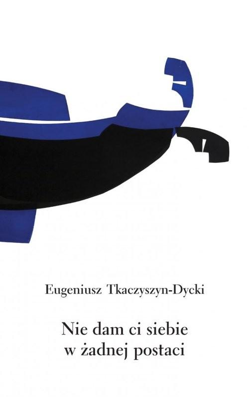 okładka Nie dam ci siebie w żadnej postaciksiążka |  | Tkaczyszyn-Dycki Eugeniusz