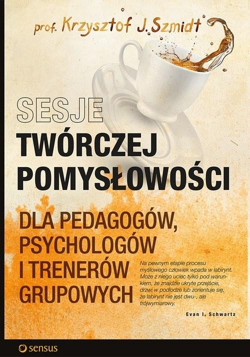 okładka Sesje twórczej pomysłowości dla pedagogów, psychologów i trenerów grupowych, Książka | Krzysztof J. Szmidt