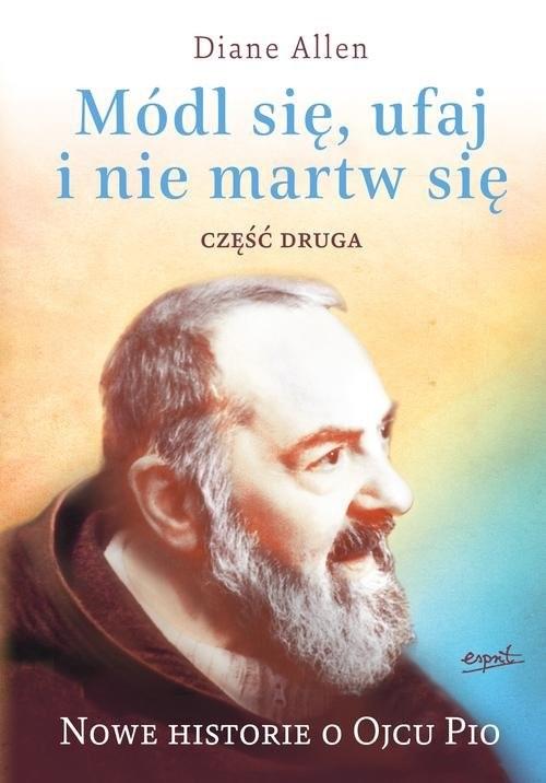 okładka Módl się ufaj i nie martw się 2 Nowe historie o Ojcu Pio, Książka | Diane Allen