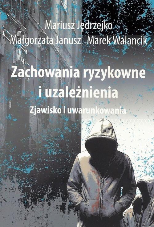 okładka Zachowania ryzykowne i uzależnienia Zjawisko i uwarunkowaniaksiążka |  | Mariusz Jędrzejko, Małgorzata Janusz, Marek Walancik