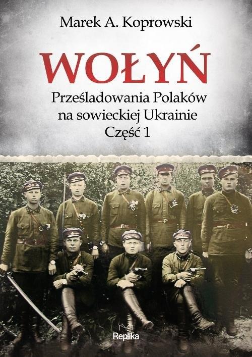 okładka Wołyń Prześladowania Polaków na sowieckiej Ukrainie Część 1książka      Marek A. Koprowski