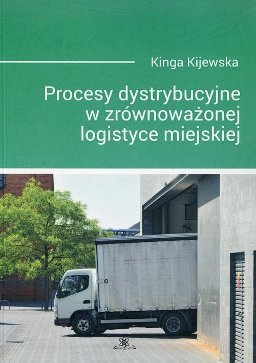 okładka Procesy dystrybucyjne w zrównoważonej logistyce miejskiejksiążka      Kijewska Kinga
