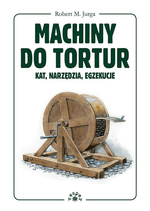 okładka Machiny do tortur kat, narzędzia, egzekucjeksiążka      Jurga Robert