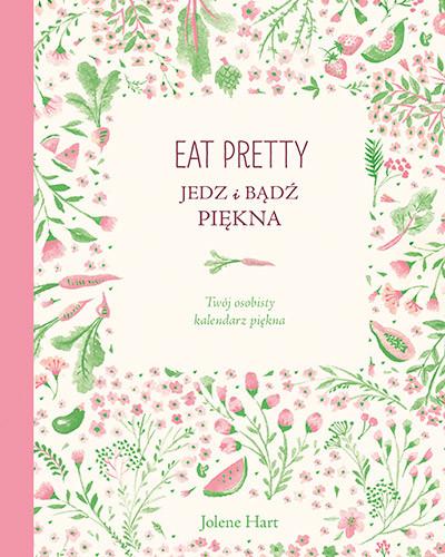 okładka Eat Pretty. Jedz i bądź piękna. Twój osobisty kalendarz piękna, Książka | Jolene Hart