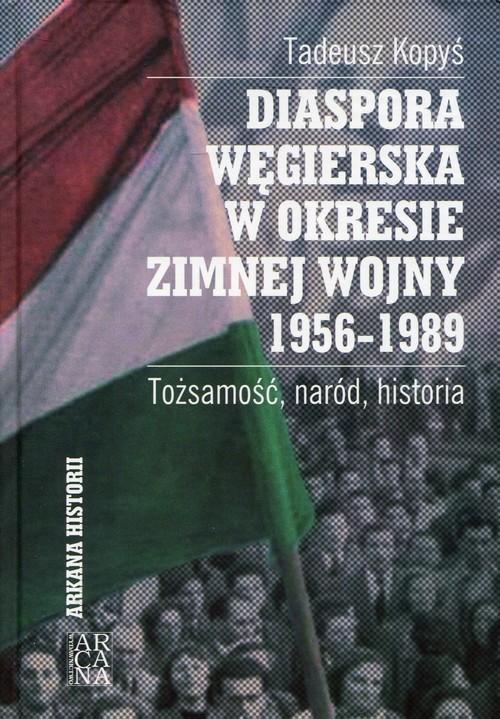 okładka Diaspora węgierska w okresie zimnej wojny 1956-1989 Tożsamość, naród, historiaksiążka |  | Kopyś Tadeusz