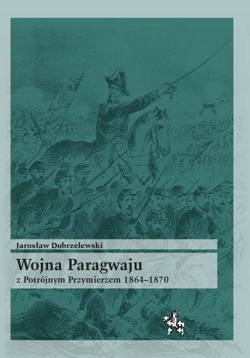 okładka Wojna Paragwaju z Potrójnym Przymierzem 1864-1870, Książka | Dobrzelewski Jarosław