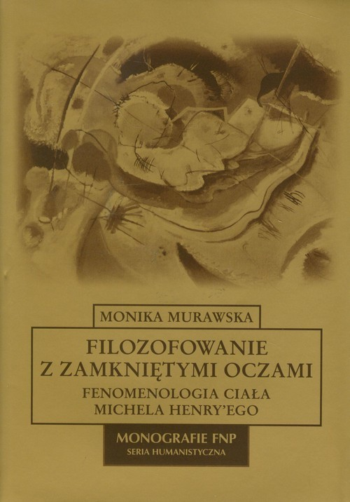 okładka Filozofowanie z zamkniętymi oczami Fenomenologia ciała Michela Henry'egoksiążka |  | Murawska Monika