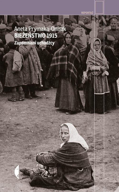 okładka Bieżeństwo 1915 Zapomniani uchodźcy, Książka   Aneta Prymaka-Oniszk