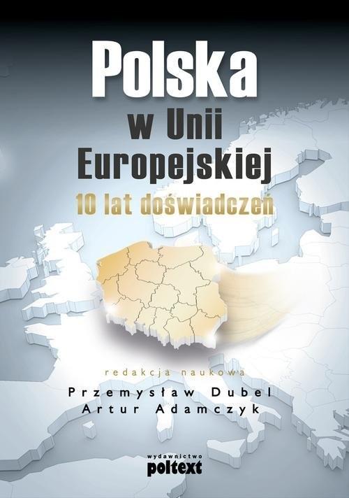 okładka Polska w Unii Europejskiej 10 lat doświadczeńksiążka |  | Przemysław Dubel, Artur  Adamczyk