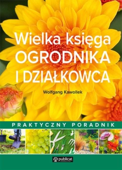 okładka Wielka księga ogrodnika i działkowca Praktyczny poradnik, Książka   Kawollek Wolfgang