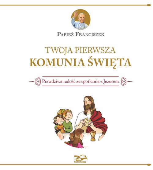 okładka Twoja Pierwsza Komunia Święta Prawdziwa radość ze spotkania z Jezusemksiążka      Papież Franciszek