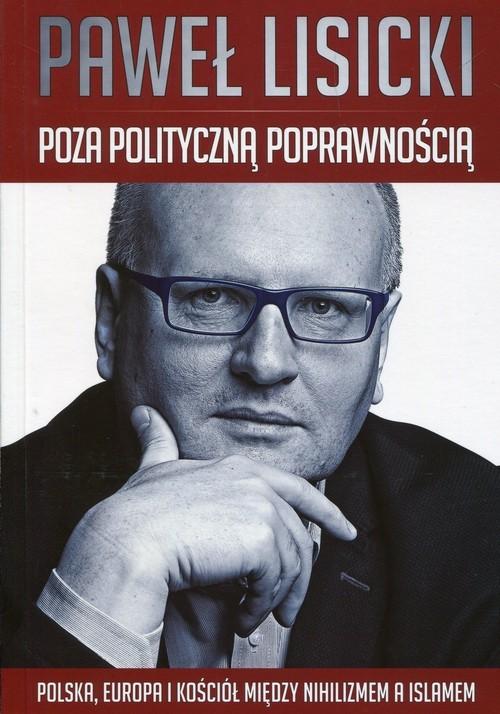 okładka Poza polityczną poprawnością Polska, Europa i Kościół między nihilizmem a islamemksiążka      Paweł Lisicki