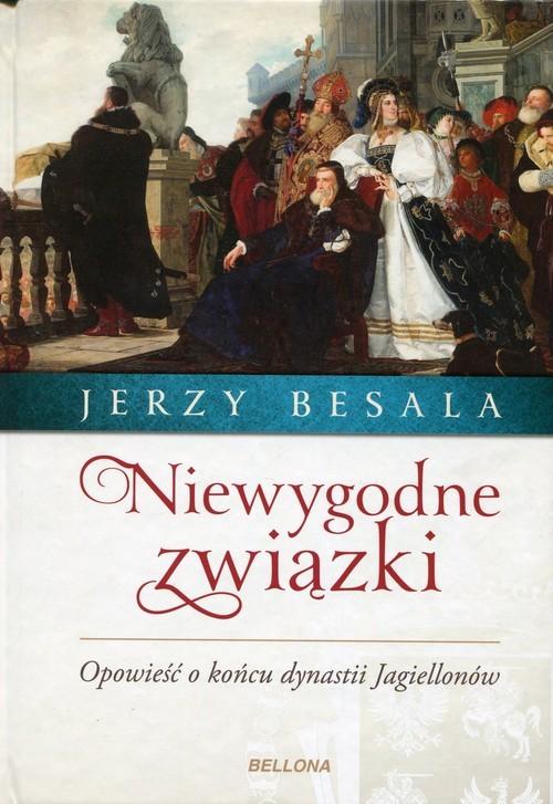 okładka Niewygodne związki Opowieść o końcu dynastii Jagiellonówksiążka      Jerzy Besala