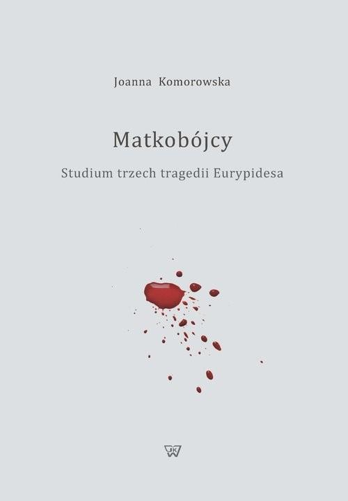 okładka Matkobójcy Studium trzech tragedii Eurypidesaksiążka      Komorowska Joanna