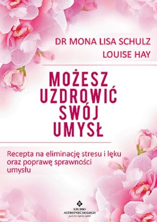okładka Możesz uzdrowić swój umysł Recepta na eliminację stresu i lęku oraz poprawę sprawności umysłuksiążka      Mona Lisa Schulz, Louise Hay