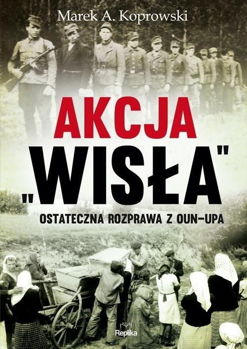 """okładka Akcja """"Wisła"""" Ostateczna rozprawa z OUN-UPAksiążka      Marek A. Koprowski"""