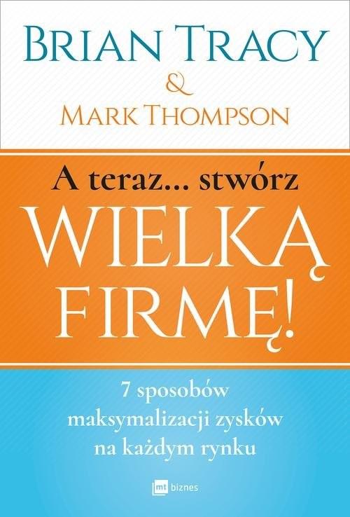 okładka A teraz stwórz wielką firmę! 7 sposobów maksymalizacji zysków na każdym rynkuksiążka      Mark Thompson, Brian Tracy