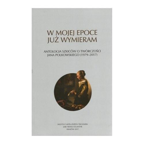 okładka W mojej epoce już wymieram Antologia szkiców o twórczości J. Polkowskiego, Książka | Praca Zbiorowa