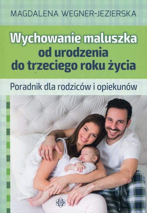okładka Wychowanie maluszka od urodzenia do trzeciego roku życia Poradnik dla rodziców i opiekunów, Książka   Magdalena  Wegner-Jezierska