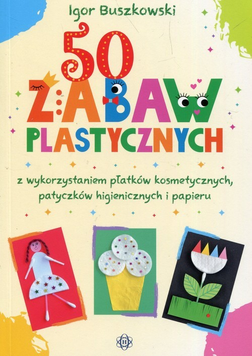 okładka 50 zabaw plastycznych z wykorzystaniem płatków kosmetycznych, patyczków higienicznych i papieru, Książka   Igor  Buszkowski