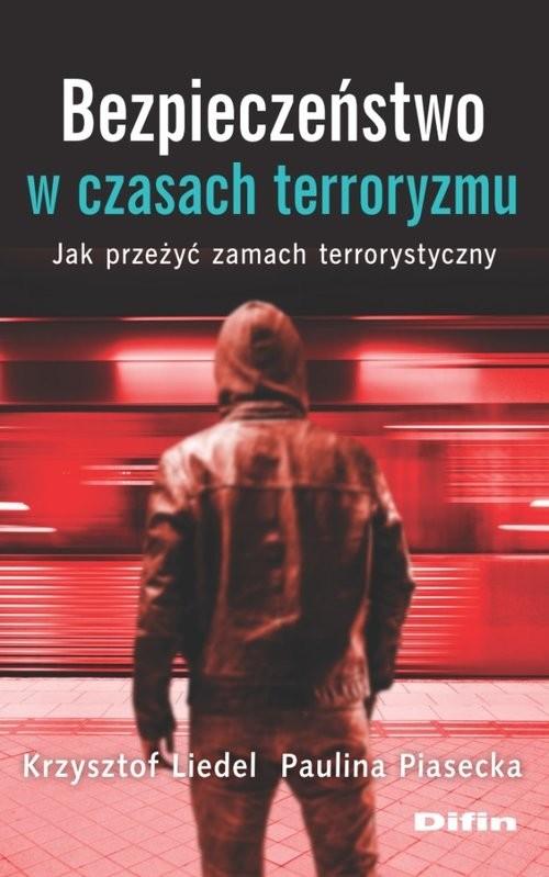 okładka Bezpieczeństwo w czasach terroryzmu Jak przeżyć zamach terrorystyczny, Książka | Krzysztof Liedel, Paulina Piasecka