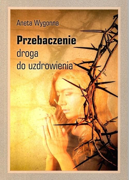 okładka Przebaczenie Droga do uzdrowienia, Książka   Wygonna Aneta