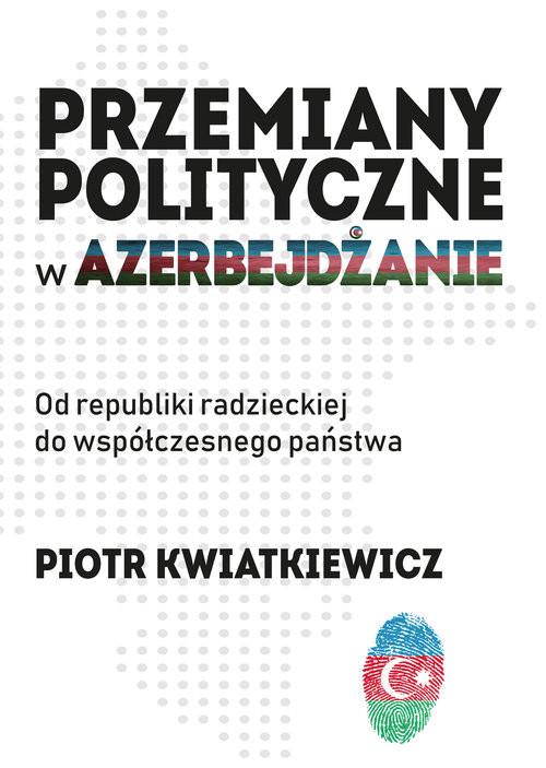 okładka Przemiany polityczne w Azerbejdżanie Od republiki radzieckiej do współczesnego państwa.książka |  | Kwiatkiewicz Piotr