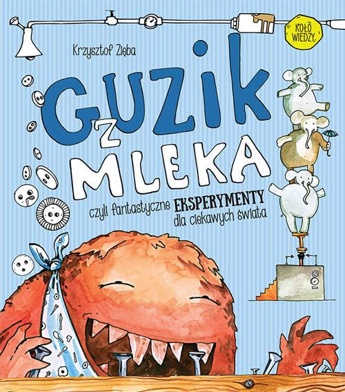 okładka Guzik z mleka czyli fantastyczne eksperymenty dla ciekawych świata, Książka | Zięba Krzysztof