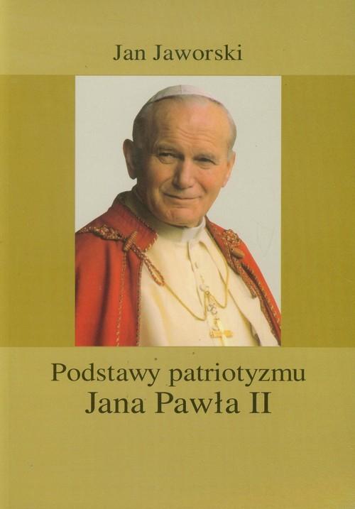okładka Podstawy patriotyzmu Jana Pawła II, Książka   Jaworski Jan