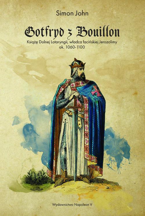 okładka Gotfryd z Bouillon Książę Dolnej Lotaryngii, władca łacińskiej Jerozolimy, ok. 1060-1100, Książka | Simon John