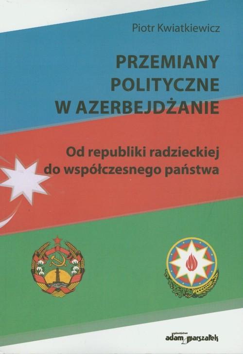 okładka Przemiany polityczne w Azerbejdżanie Od republiki radzieckiej do współczesnego państwaksiążka |  | Kwiatkiewicz Piotr