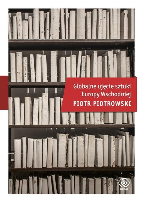 okładka Globalne ujęcie sztuki Europy Wschodniejksiążka |  | Piotr Piotrowski
