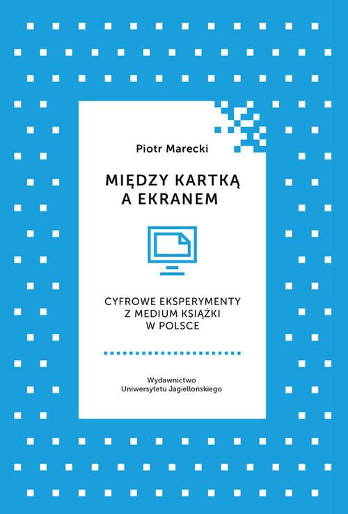 okładka Między kartką a ekranem Cyfrowe eksperymenty z medium książki w Polsce, Książka | Piotr  Marecki