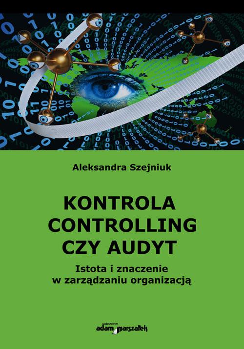 okładka Kontrola controlling czy audyt.  Istota i znaczenie w zarządzaniu organizacjąksiążka |  | Szejniuk Aleksandra