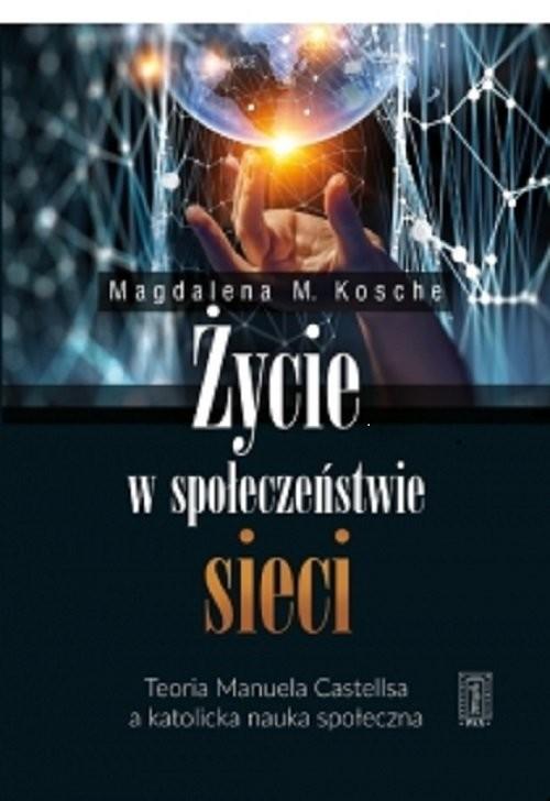 okładka Życie w społeczeństwie sieci Teoria Manuela Castellsa a katolicka nauka społeczna, Książka   Magdalena Kosche