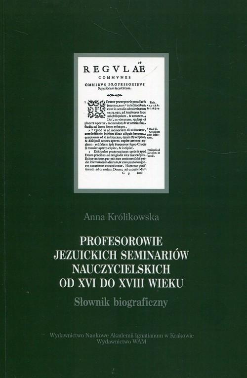 okładka Profesorowie jezuickich seminariów nauczycielskich od XVI do XVIII wieku Słownik biograficznyksiążka      Anna Królikowska