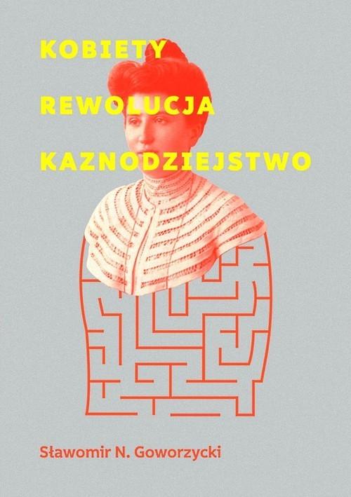 okładka Kobiety Rewolucja Kaznodziejstwo, Książka   Sławomir N. Goworzycki