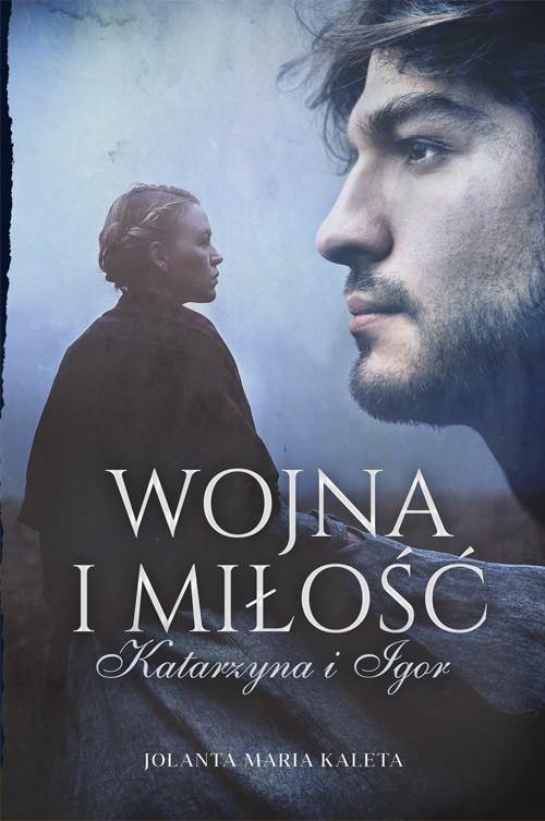 okładka Wojna i miłość. Katarzyna i Igor, Książka | Jolanta Maria Kaleta