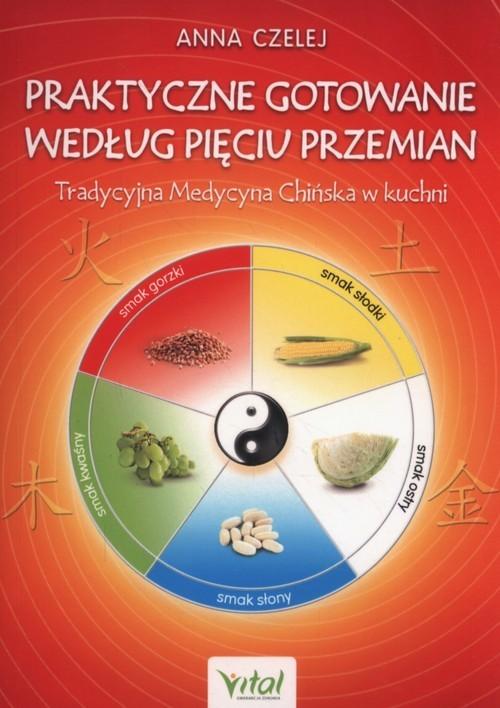 okładka Praktyczne gotowanie według Pięciu Przemian Tradycyjna Medycyna Chińska w kuchniksiążka      Czelej Anna