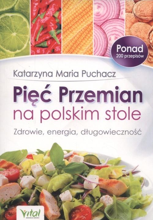 okładka Pięć Przemian na polskim stole Zdrowie, energia, długowiecznośćksiążka |  | Katarzyna Maria Puchacz