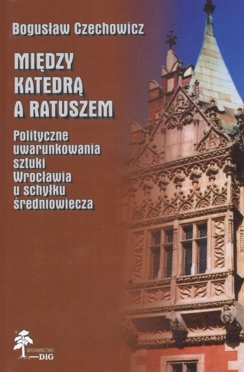 okładka Między katedrą a ratuszem Polityczne uwarunkowania sztuki Wrocławia u schyłku średniowiecza, Książka | Czechowicz Bogusław