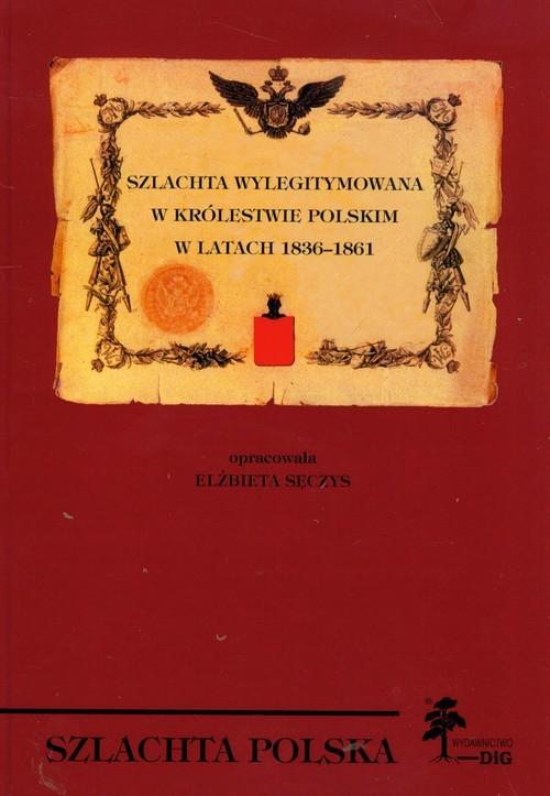 okładka Szlachta wylegitymowana w Królestwie Polskim w latach 1836 - 1861, Książka | Sęczys Elżbieta