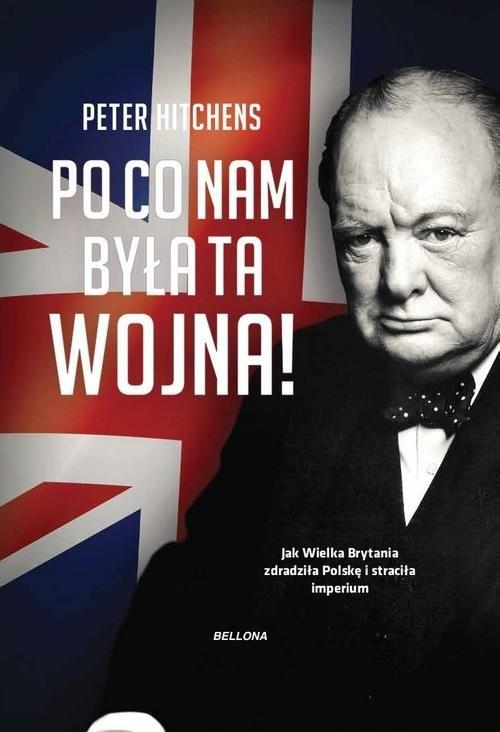 okładka Po co nam była ta wojna? Jak Wielka Brytania zdradziła Polskę i straciła imperiumksiążka      Hitchens Peter